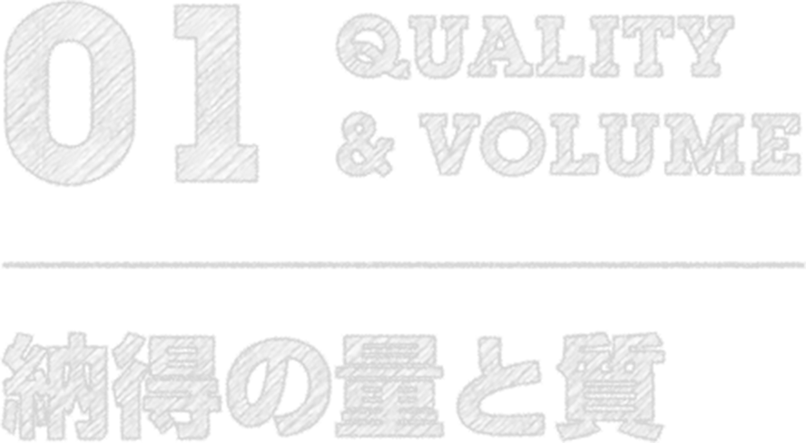 01 QUAKITY&VOLUME 納得の質と量